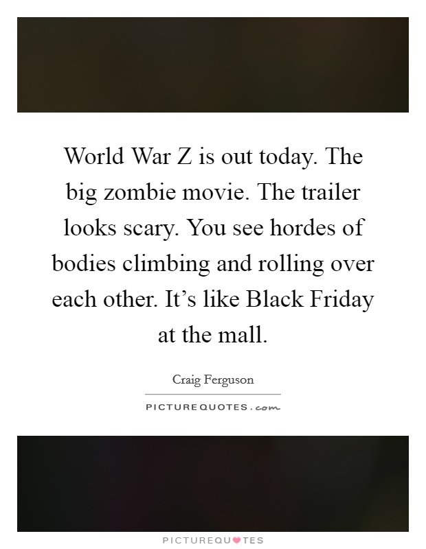 World War Z is out today. The big zombie movie. The trailer looks scary. You see hordes of bodies climbing and rolling over each other. It's like Black Friday at the mall Picture Quote #1