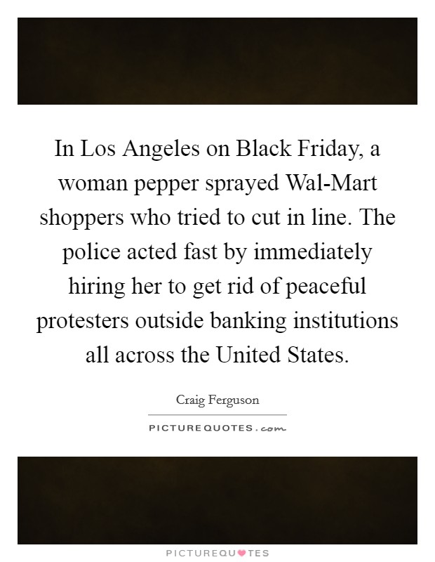 In Los Angeles on Black Friday, a woman pepper sprayed Wal-Mart shoppers who tried to cut in line. The police acted fast by immediately hiring her to get rid of peaceful protesters outside banking institutions all across the United States Picture Quote #1