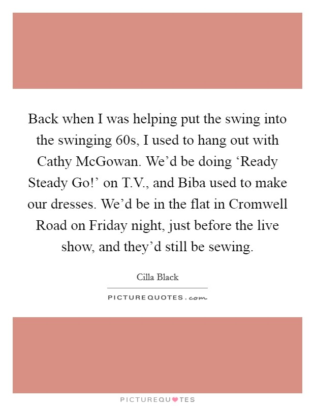Back when I was helping put the swing into the swinging  60s, I used to hang out with Cathy McGowan. We'd be doing 'Ready Steady Go!' on T.V., and Biba used to make our dresses. We'd be in the flat in Cromwell Road on Friday night, just before the live show, and they'd still be sewing Picture Quote #1