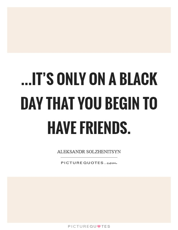 ...it's only on a black day that you begin to have friends Picture Quote #1