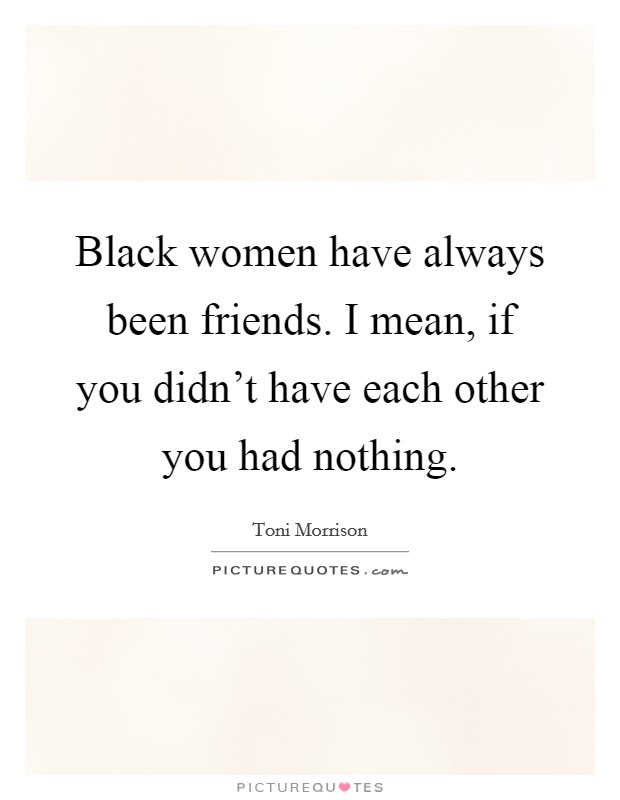 Black women have always been friends. I mean, if you didn't have each other you had nothing Picture Quote #1