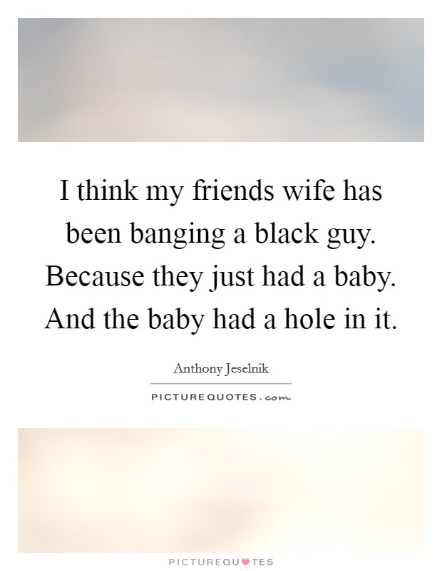 I think my friends wife has been banging a black guy. Because they just had a baby. And the baby had a hole in it Picture Quote #1