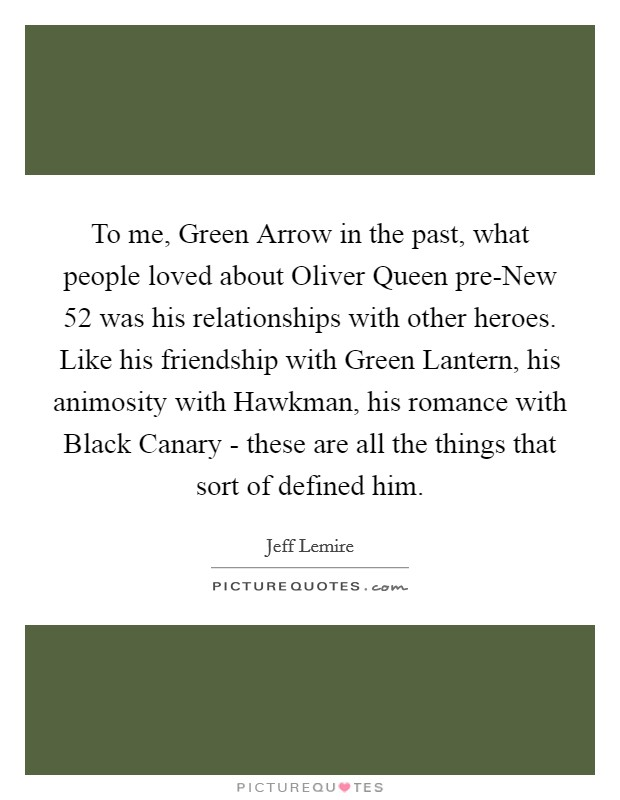 To me, Green Arrow in the past, what people loved about Oliver Queen pre-New 52 was his relationships with other heroes. Like his friendship with Green Lantern, his animosity with Hawkman, his romance with Black Canary - these are all the things that sort of defined him Picture Quote #1