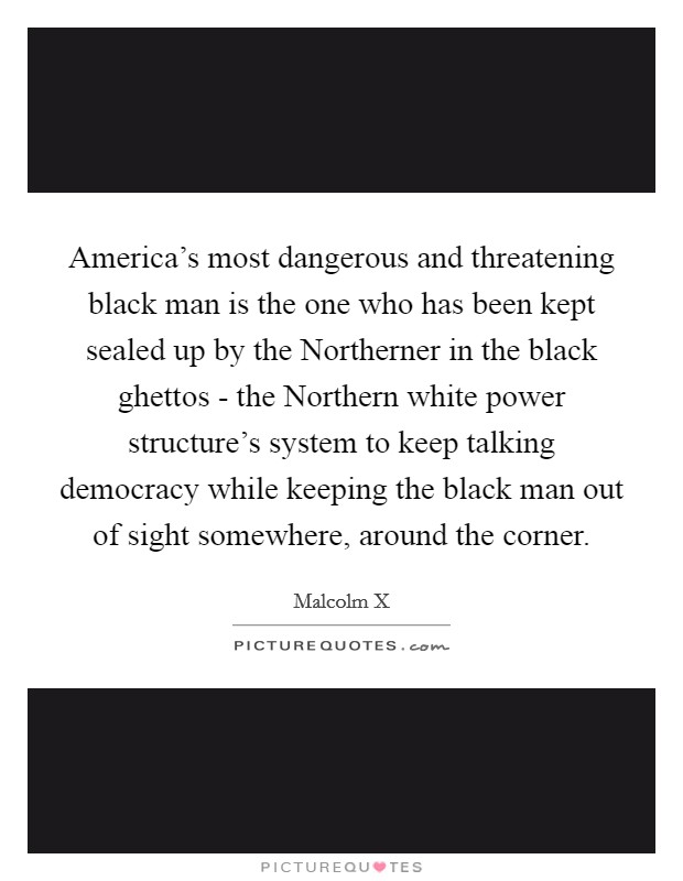 America's most dangerous and threatening black man is the one who has been kept sealed up by the Northerner in the black ghettos - the Northern white power structure's system to keep talking democracy while keeping the black man out of sight somewhere, around the corner Picture Quote #1