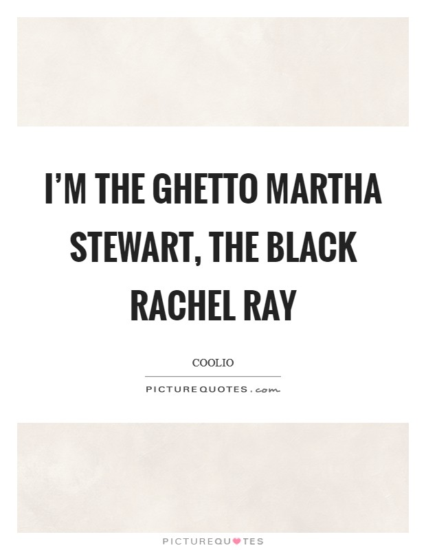 I'm the ghetto Martha Stewart, the black Rachel Ray Picture Quote #1