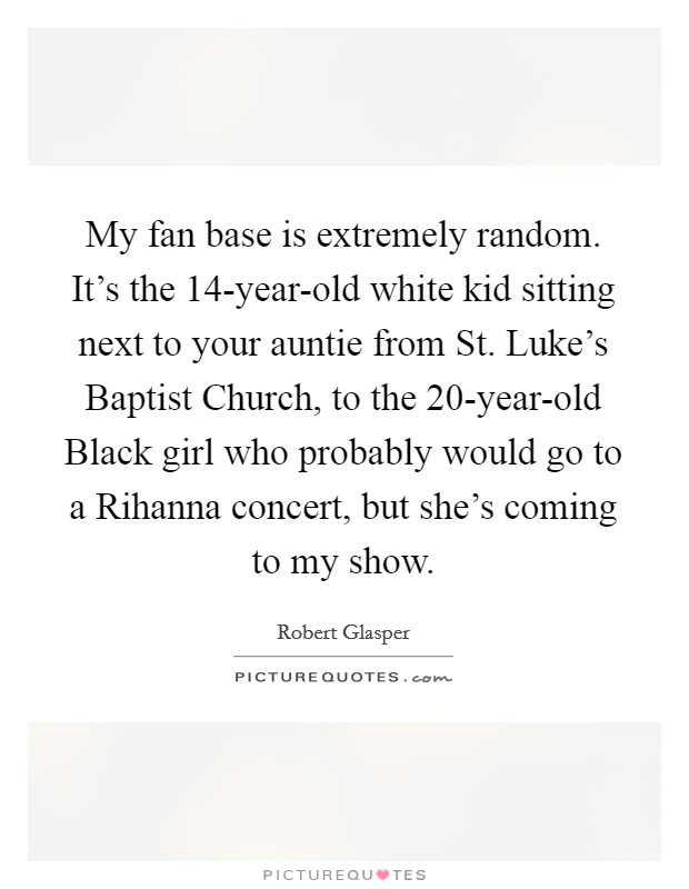 My fan base is extremely random. It's the 14-year-old white kid sitting next to your auntie from St. Luke's Baptist Church, to the 20-year-old Black girl who probably would go to a Rihanna concert, but she's coming to my show Picture Quote #1