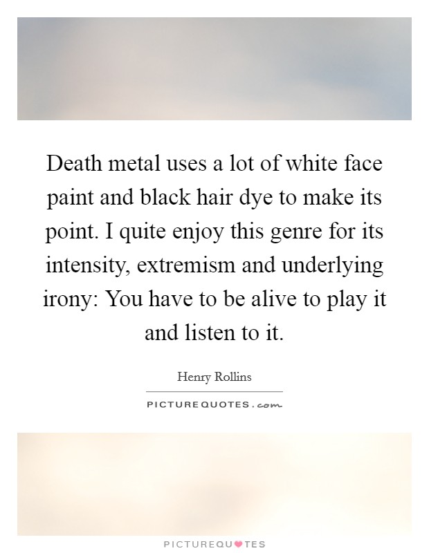 Death metal uses a lot of white face paint and black hair dye to make its point. I quite enjoy this genre for its intensity, extremism and underlying irony: You have to be alive to play it and listen to it Picture Quote #1