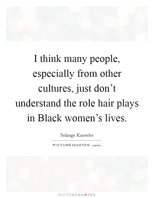 I think many people, especially from other cultures, just don't understand the role hair plays in Black women's lives Picture Quote #1