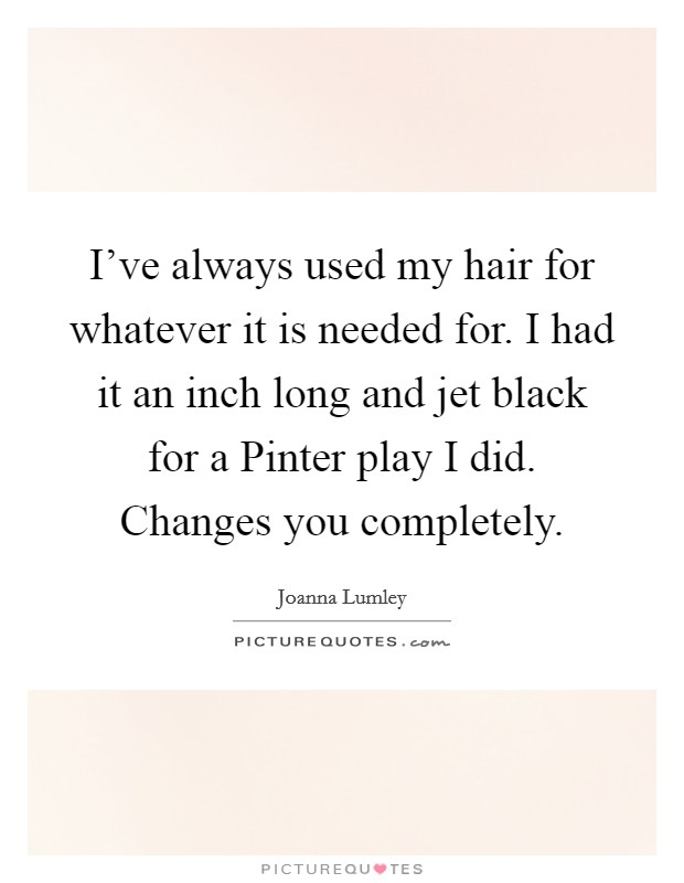 I've always used my hair for whatever it is needed for. I had it an inch long and jet black for a Pinter play I did. Changes you completely Picture Quote #1
