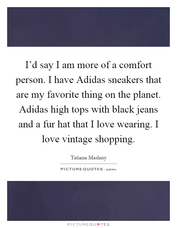 I'd say I am more of a comfort person. I have Adidas sneakers that are my favorite thing on the planet. Adidas high tops with black jeans and a fur hat that I love wearing. I love vintage shopping Picture Quote #1