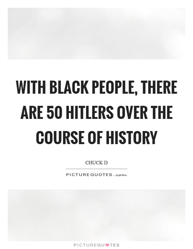 With black people, there are 50 Hitlers over the course of history Picture Quote #1
