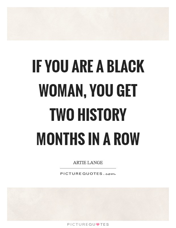 If you are a black woman, you get two history months in a row Picture Quote #1