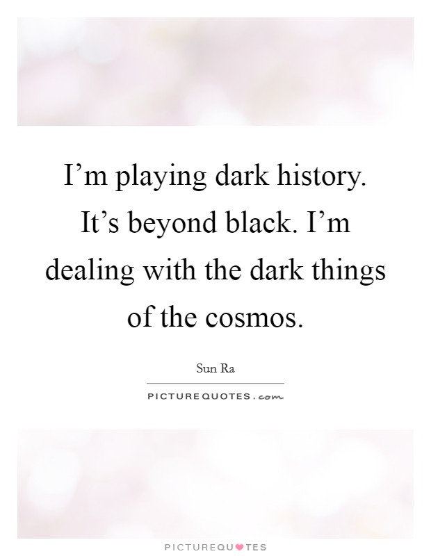 I'm playing dark history. It's beyond black. I'm dealing with the dark things of the cosmos. Picture Quote #1