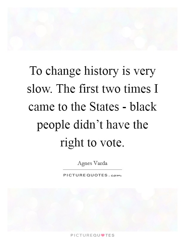 To change history is very slow. The first two times I came to the States - black people didn't have the right to vote Picture Quote #1