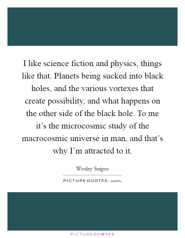 I like science fiction and physics, things like that. Planets being sucked into black holes, and the various vortexes that create possibility, and what happens on the other side of the black hole. To me it's the microcosmic study of the macrocosmic universe in man, and that's why I'm attracted to it Picture Quote #1
