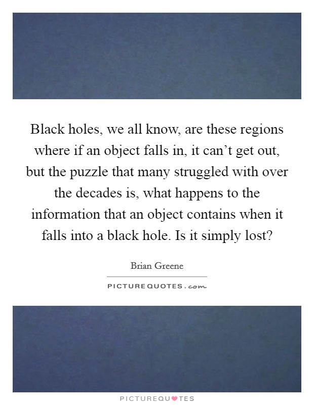 Black holes, we all know, are these regions where if an object falls in, it can't get out, but the puzzle that many struggled with over the decades is, what happens to the information that an object contains when it falls into a black hole. Is it simply lost? Picture Quote #1