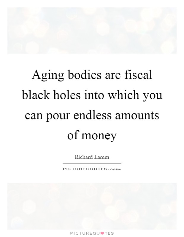 Aging bodies are fiscal black holes into which you can pour endless amounts of money Picture Quote #1