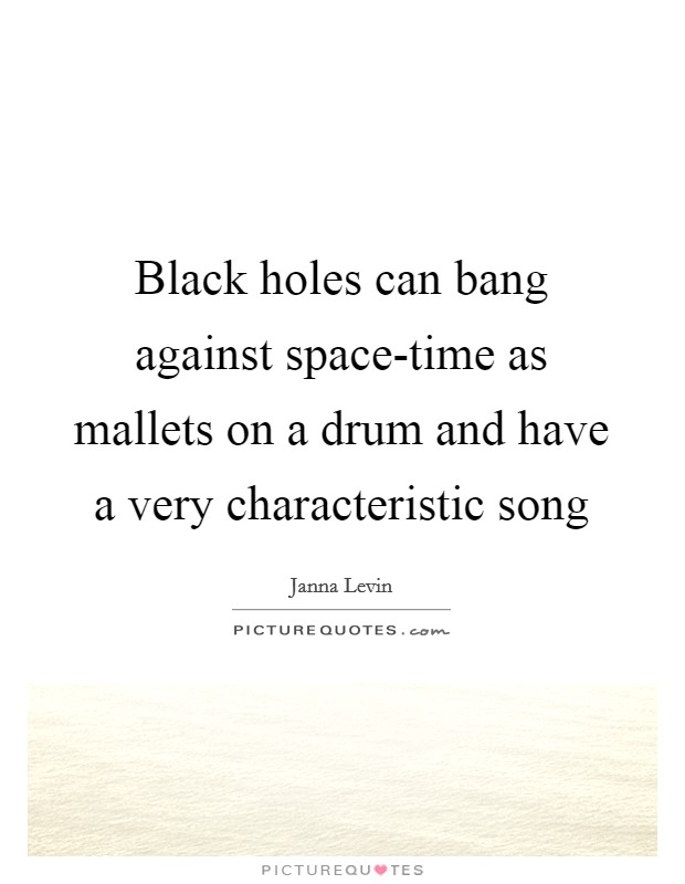 Black holes can bang against space-time as mallets on a drum and have a very characteristic song Picture Quote #1