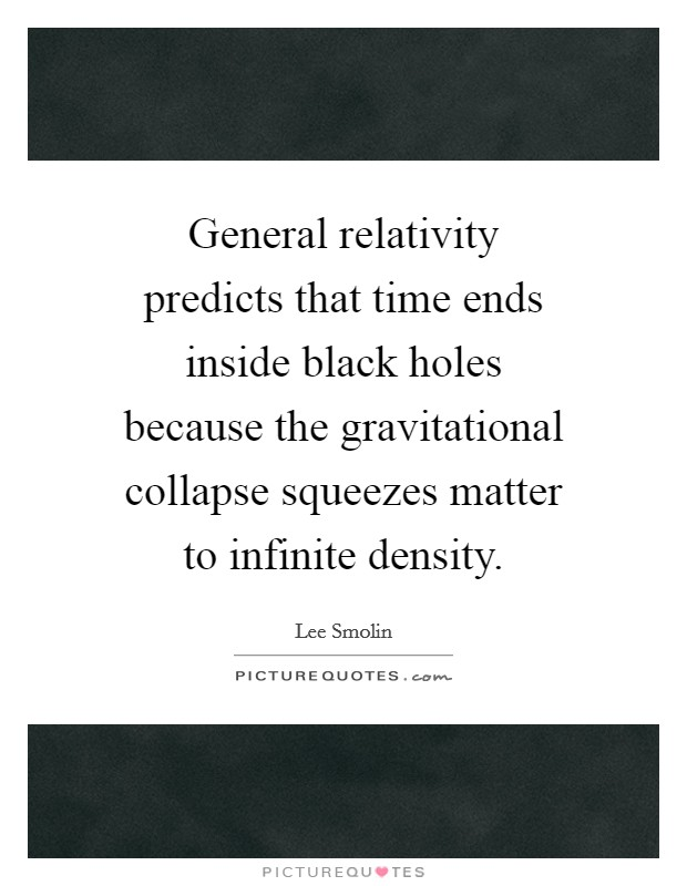 General relativity predicts that time ends inside black holes because the gravitational collapse squeezes matter to infinite density Picture Quote #1