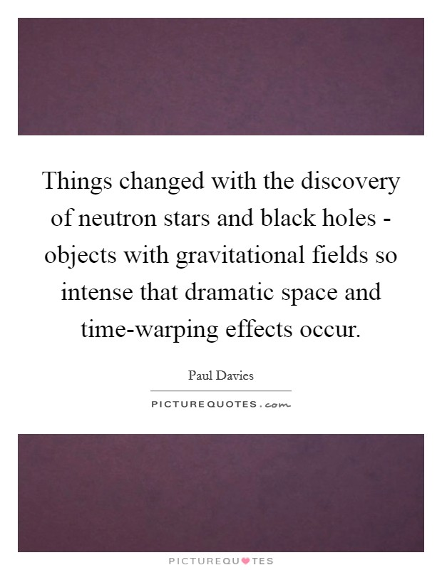 Things changed with the discovery of neutron stars and black holes - objects with gravitational fields so intense that dramatic space and time-warping effects occur Picture Quote #1