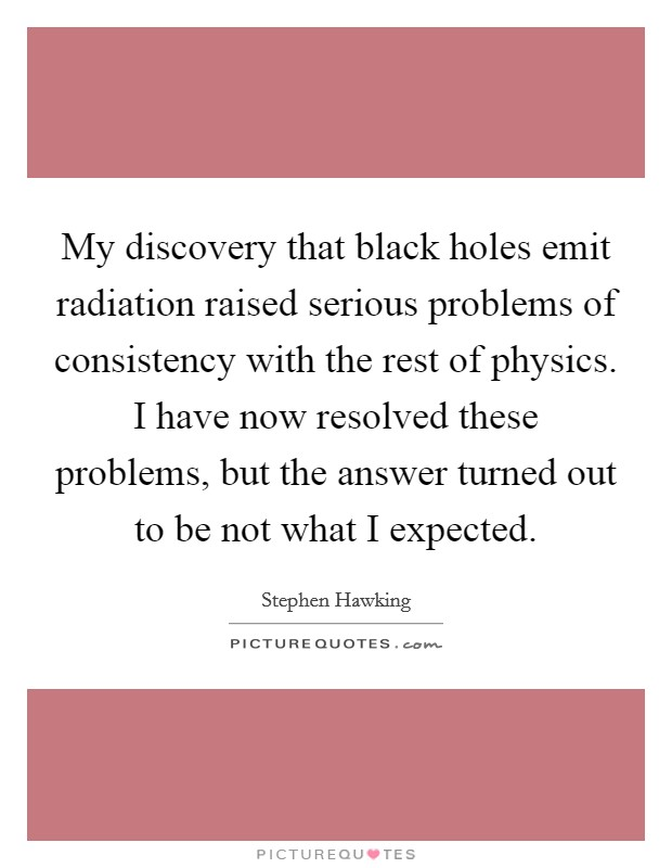 My discovery that black holes emit radiation raised serious problems of consistency with the rest of physics. I have now resolved these problems, but the answer turned out to be not what I expected Picture Quote #1