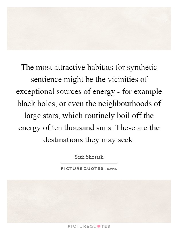 The most attractive habitats for synthetic sentience might be the vicinities of exceptional sources of energy - for example black holes, or even the neighbourhoods of large stars, which routinely boil off the energy of ten thousand suns. These are the destinations they may seek Picture Quote #1