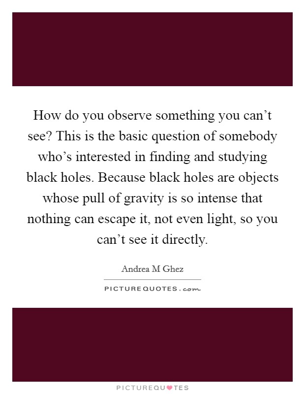 How do you observe something you can't see? This is the basic question of somebody who's interested in finding and studying black holes. Because black holes are objects whose pull of gravity is so intense that nothing can escape it, not even light, so you can't see it directly Picture Quote #1