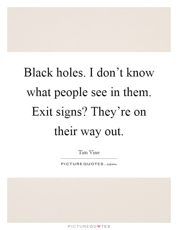 Black holes. I don't know what people see in them. Exit signs? They're on their way out Picture Quote #1