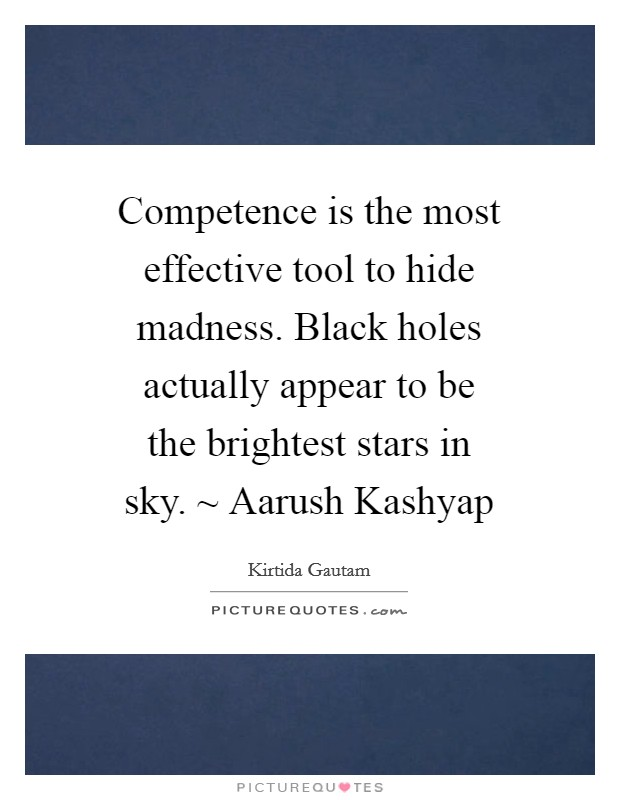 Competence is the most effective tool to hide madness. Black holes actually appear to be the brightest stars in sky. ~ Aarush Kashyap Picture Quote #1