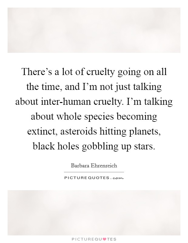 There's a lot of cruelty going on all the time, and I'm not just talking about inter-human cruelty. I'm talking about whole species becoming extinct, asteroids hitting planets, black holes gobbling up stars Picture Quote #1
