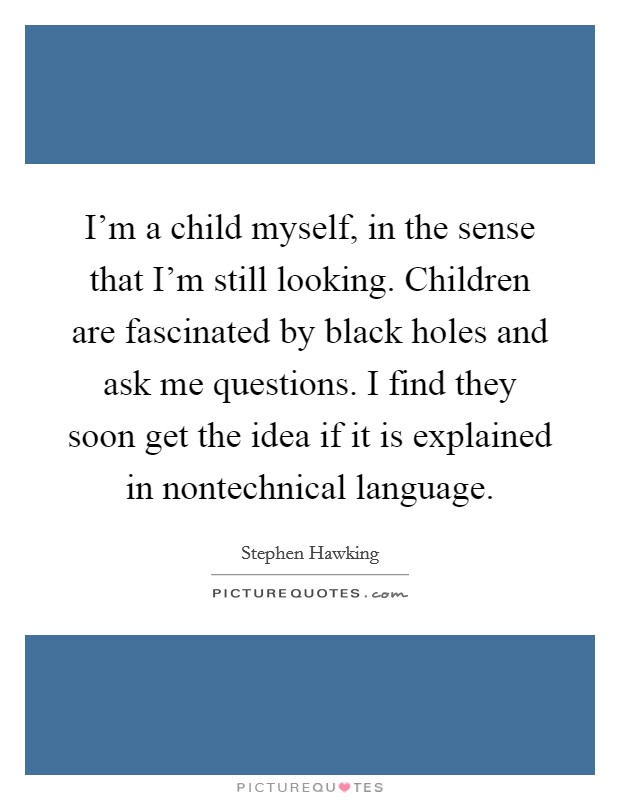I'm a child myself, in the sense that I'm still looking. Children are fascinated by black holes and ask me questions. I find they soon get the idea if it is explained in nontechnical language Picture Quote #1