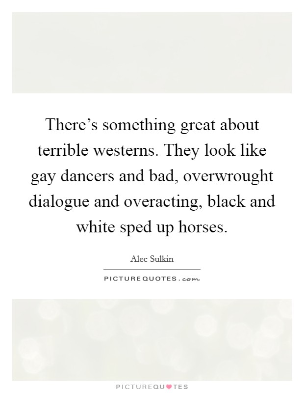 There's something great about terrible westerns. They look like gay dancers and bad, overwrought dialogue and overacting, black and white sped up horses Picture Quote #1