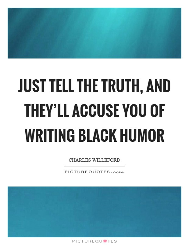 Just tell the truth, and they'll accuse you of writing black humor Picture Quote #1