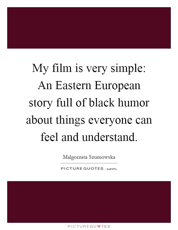 My film is very simple: An Eastern European story full of black humor about things everyone can feel and understand Picture Quote #1