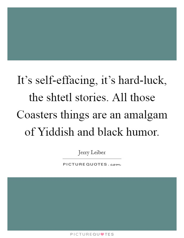 It's self-effacing, it's hard-luck, the shtetl stories. All those Coasters things are an amalgam of Yiddish and black humor Picture Quote #1