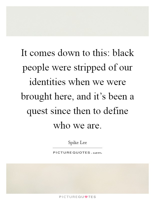It comes down to this: black people were stripped of our identities when we were brought here, and it's been a quest since then to define who we are Picture Quote #1