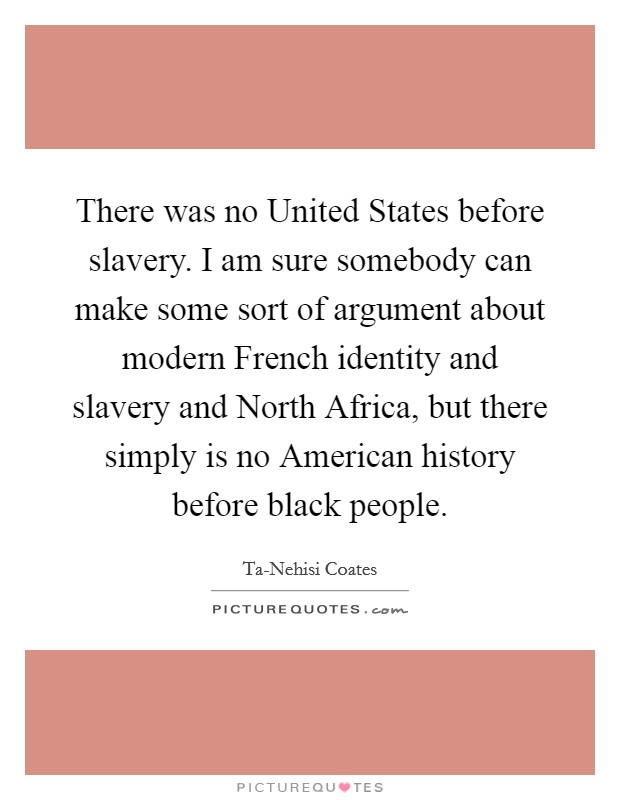 There was no United States before slavery. I am sure somebody can make some sort of argument about modern French identity and slavery and North Africa, but there simply is no American history before black people Picture Quote #1