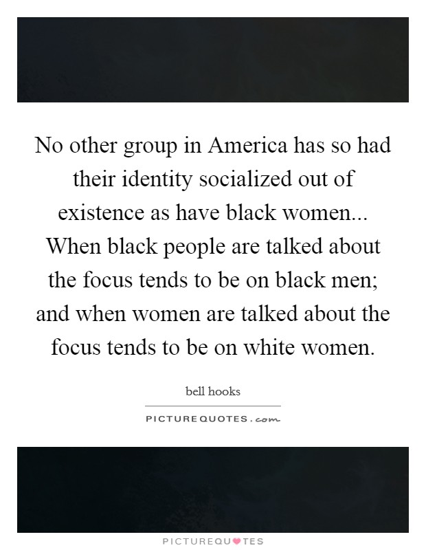 No other group in America has so had their identity socialized out of existence as have black women... When black people are talked about the focus tends to be on black men; and when women are talked about the focus tends to be on white women Picture Quote #1