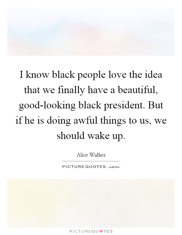 I know black people love the idea that we finally have a beautiful, good-looking black president. But if he is doing awful things to us, we should wake up Picture Quote #1
