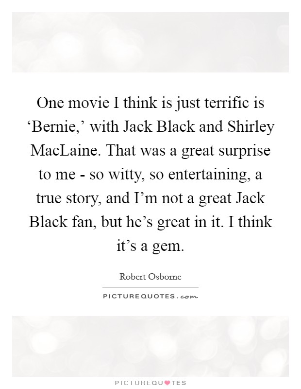 One movie I think is just terrific is 'Bernie,' with Jack Black and Shirley MacLaine. That was a great surprise to me - so witty, so entertaining, a true story, and I'm not a great Jack Black fan, but he's great in it. I think it's a gem Picture Quote #1