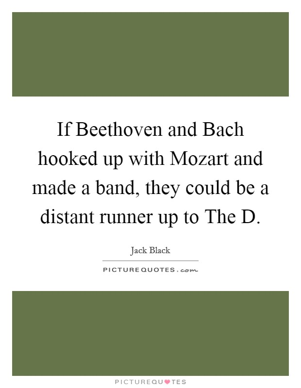 If Beethoven and Bach hooked up with Mozart and made a band, they could be a distant runner up to The D Picture Quote #1