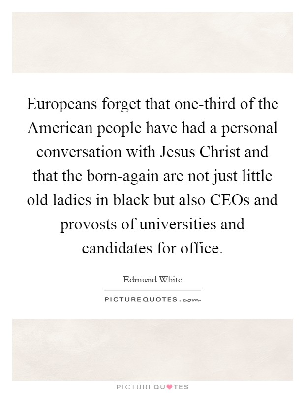 Europeans forget that one-third of the American people have had a personal conversation with Jesus Christ and that the born-again are not just little old ladies in black but also CEOs and provosts of universities and candidates for office Picture Quote #1