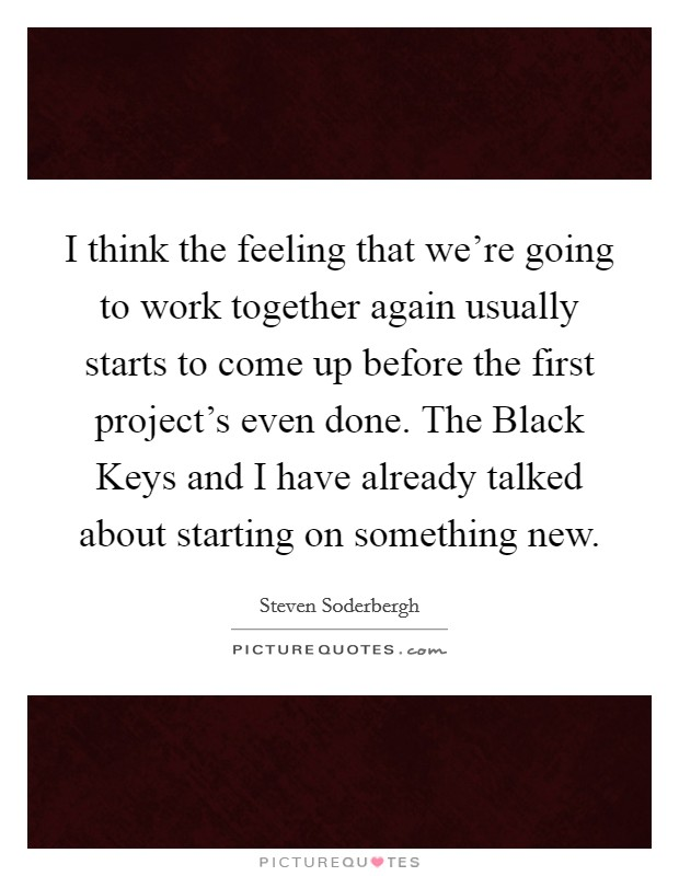 I think the feeling that we're going to work together again usually starts to come up before the first project's even done. The Black Keys and I have already talked about starting on something new Picture Quote #1