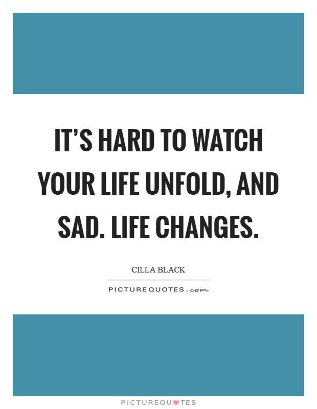 It's hard to watch your life unfold, and sad. Life changes Picture Quote #1