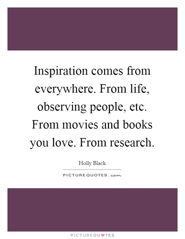 Inspiration comes from everywhere. From life, observing people, etc. From movies and books you love. From research Picture Quote #1