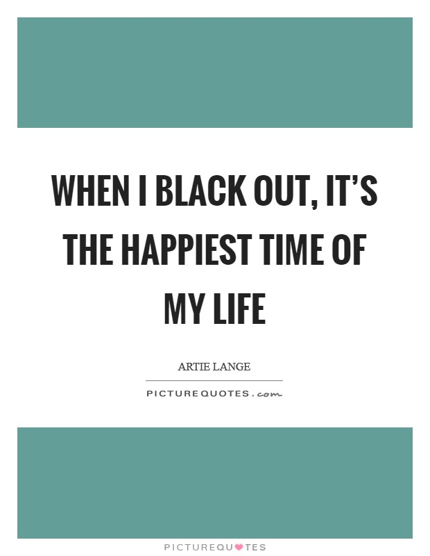 When I black out, it's the happiest time of my life Picture Quote #1