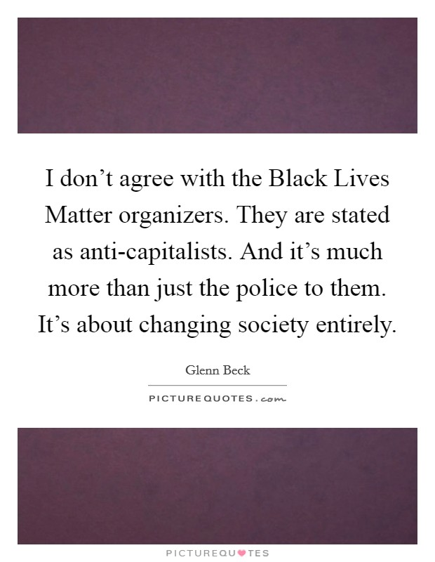 I don't agree with the Black Lives Matter organizers. They are stated as anti-capitalists. And it's much more than just the police to them. It's about changing society entirely Picture Quote #1