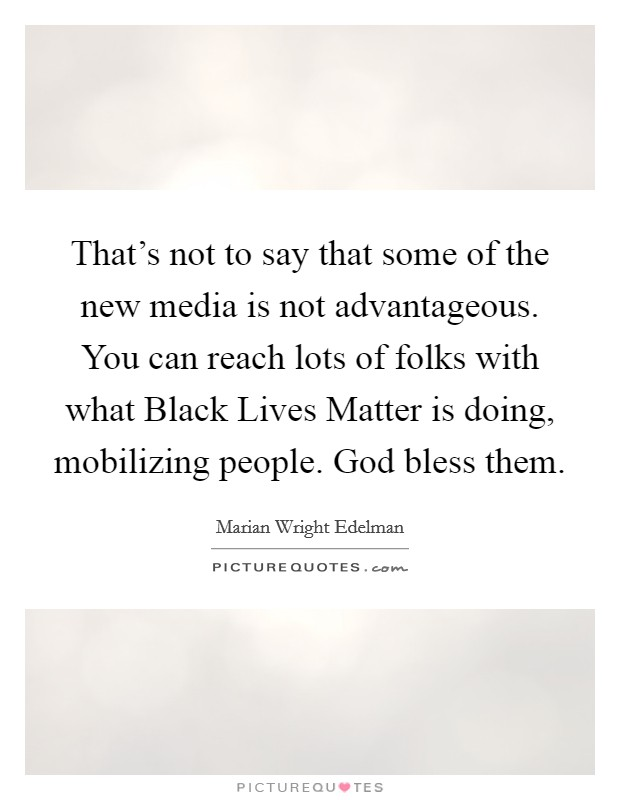 That's not to say that some of the new media is not advantageous. You can reach lots of folks with what Black Lives Matter is doing, mobilizing people. God bless them Picture Quote #1