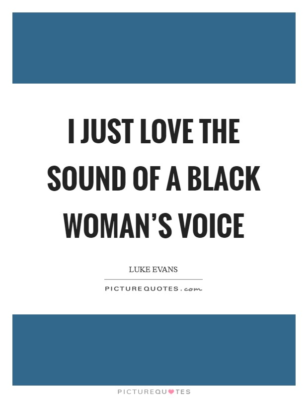 I just love the sound of a black woman's voice Picture Quote #1
