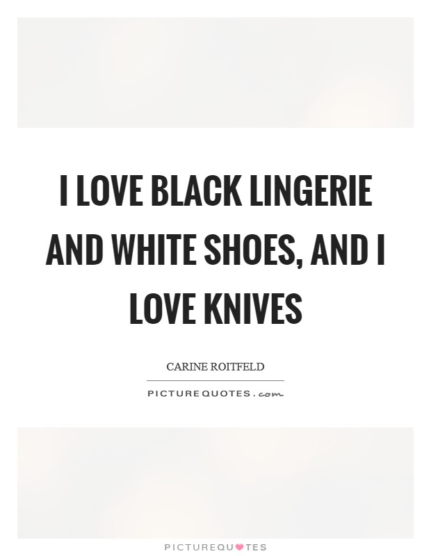 I love black lingerie and white shoes, and I love knives Picture Quote #1